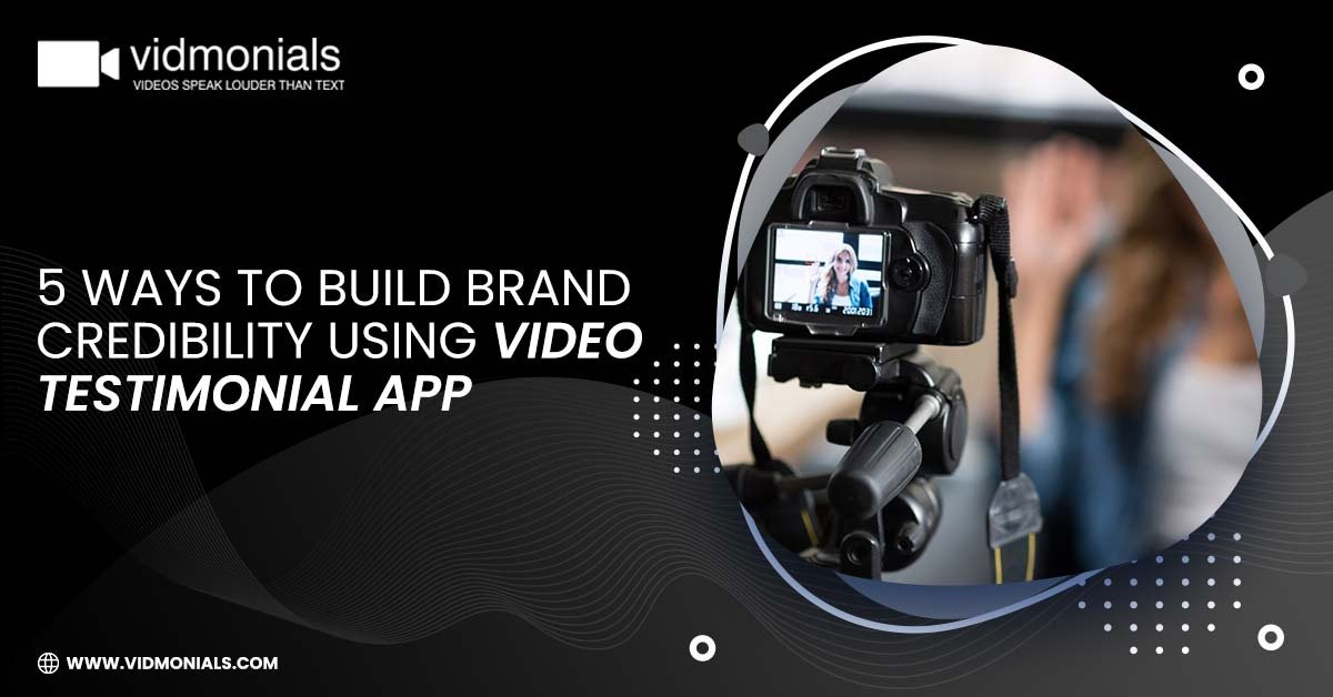 Ways to build brand credibility using video testimonial app