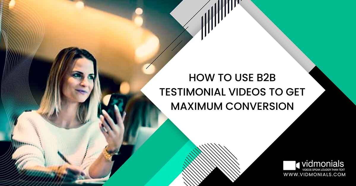 How to Use B2B Testimonial Videos to Get Maximum Conversion